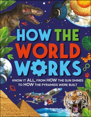 How the World Works: Know It All, from How the Sun Shines to How the Pyramids Were Built