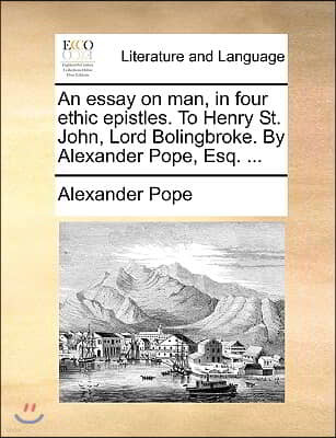 An Essay on Man, in Four Ethic Epistles. to Henry St. John, Lord Bolingbroke. by Alexander Pope, Esq. ...
