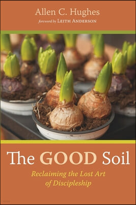 The Good Soil: Reclaiming the Lost Art of Discipleship