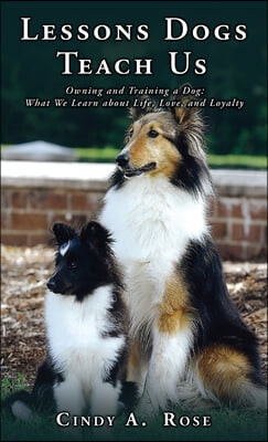 Lessons Dogs Teach Us: Owning and Training a Dog: What We Learn about Life, Love, and Loyalty