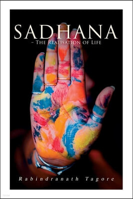 Sadhana - The Realisation of Life: Essays on Religion and the Ancient Spirit of India