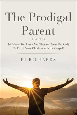 The Prodigal Parent: It's Never Too Late (And They're Never Too Old) To Reach Your Children with the Gospel!