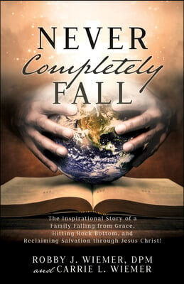 Never Completely Fall: The Inspirational Story of a Family Falling from Grace, Hitting Rock Bottom, and Reclaiming Salvation through Jesus Ch