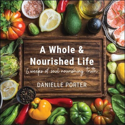 A Whole & Nourished Life: 6 weeks of soul nourishing truth