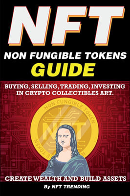 NFT (Non Fungible Tokens), Guide; Buying, Selling, Trading, Investing in Crypto Collectibles Art. Create Wealth and Build Assets