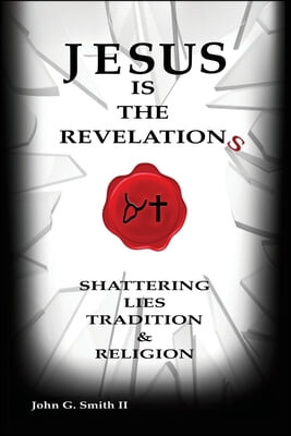 Jesus Is The Revelation: Shattering Lies, Tradition, & Religion