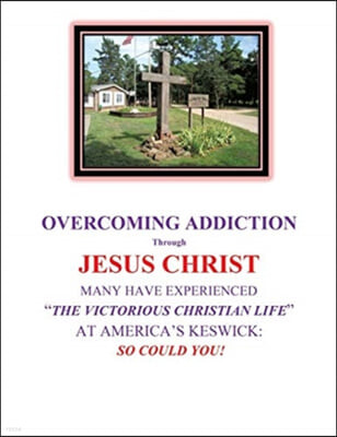 "OVERCOMING ADDICTION Through JESUS CHRIST: Many Have Experienced ""The Victorious Christian Life"" at America's Keswick: So Could You!"