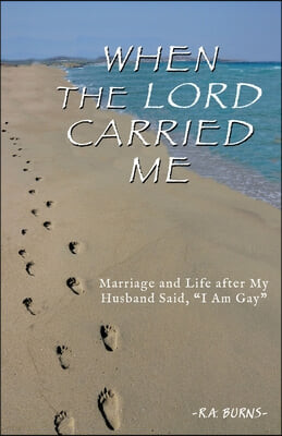 "When the Lord Carried Me: Marriage and Life after My Husband Said, ""I Am Gay"""