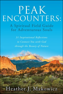 Peak Encounters: 31 Inspirational Reflections to Connect You with God through the Beauty of Nature