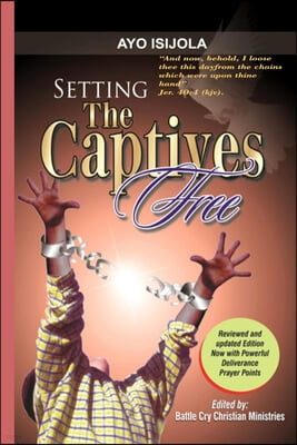Setting The Captives Free: A biblical Studies in Demonology and Deliverance For Deliverance Ministers, Pastors and All Believers