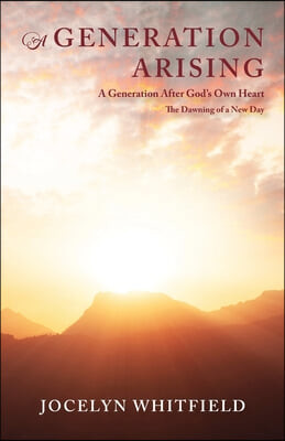 A Generation Arising: A Generation After God's Own Heart: The Dawning of a New Day
