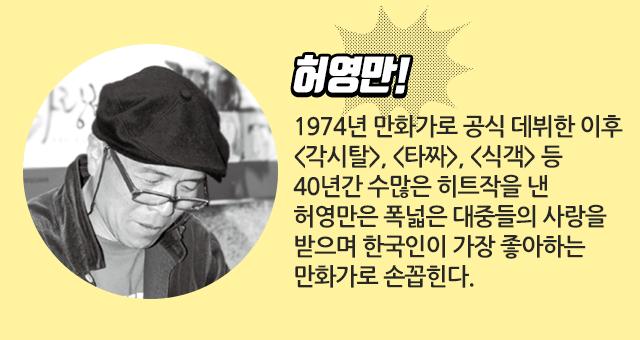 허영만! 1974년 만화가로 공식 데뷔한 이후 <각시탈>, <타짜>, <식객> 등 40년간 수많은 히트작을 낸 허영만은 폭넓은 대중들의 사랑을 받으며 한국인이 가장 좋아하는 만화가로 손꼽힌다.