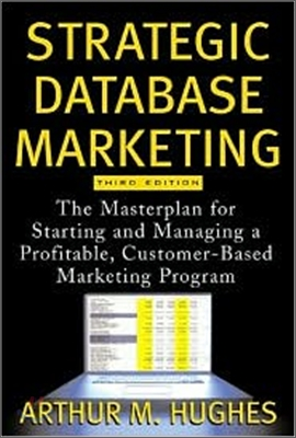 Strategic Database Marketing : The Masterplan for Starting and Managing a Profitable Customer-Based M, 3/E