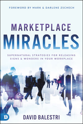 Marketplace Miracles: Supernatural Strategies for Releasing Signs and Wonders in Your Workplace