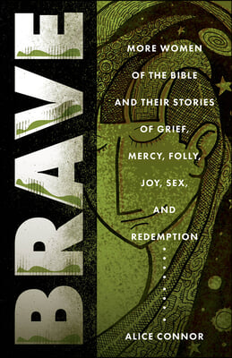 Brave: More Women of the Bible and Their Stories of Grief, Mercy, Folly, Joy, Sex, and Redemption