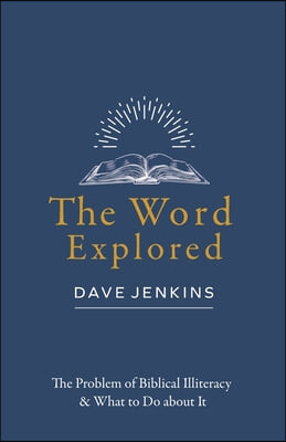 The Word Explored: The Problem of Biblical Illiteracy & What to Do about It
