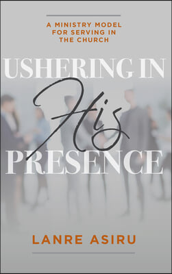 Ushering In His Presence: A Ministry Model for Serving in the Church