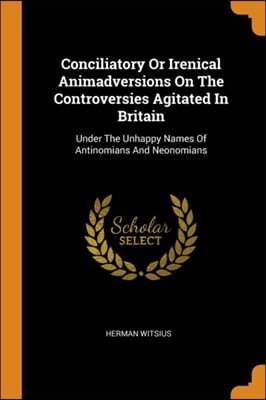 Conciliatory Or Irenical Animadversions On The Controversies Agitated In Britain