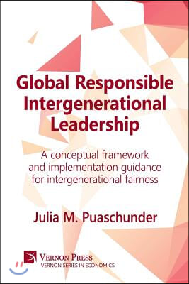 Global Responsible Intergenerational Leadership: A Conceptual Framework and Implementation Guidance for Intergenerational Fairness