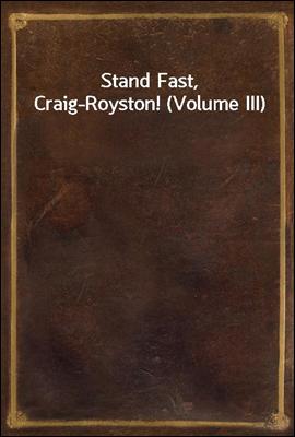 Stand Fast, Craig-Royston! (Volume III)