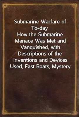Submarine Warfare of To-day<br/>How the Submarine Menace Was Met and Vanquished, with Descriptions of the Inventions and Devices Used, Fast Boats, Mystery Ships, Nets, Aircraft, &amp;c. &amp;c., Also Describing