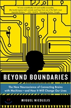 Beyond Boundaries: The New Neuroscience of Connecting Brains with Machines - And How It Will Change Our Lives