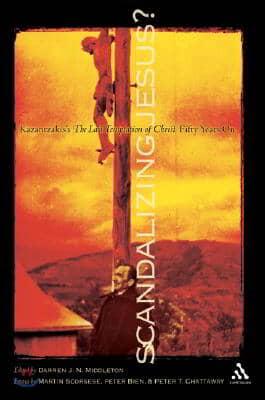 Scandalizing Jesus?: Kazantzakis's the Last Temptation of Christ Fifty Years on