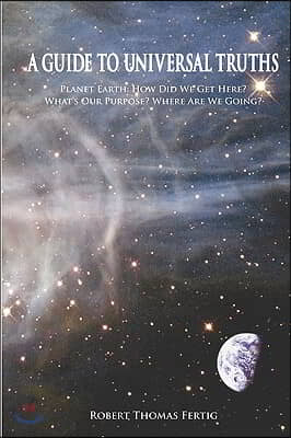 A Guide To Universal Truths: Planet Earth: How did we get here? What is our purpose? Where are we going?