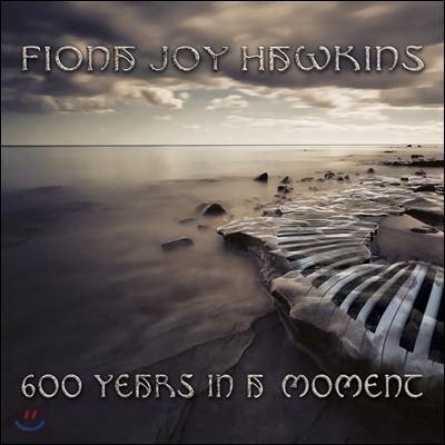 Fiona Joy Hawkins - 600 Years In A Moment 피오나 조이 호킨스