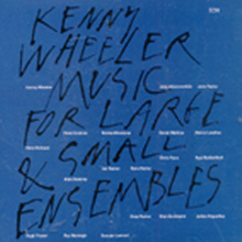 Kenny Wheeler - Music For Large & Small Ensembles