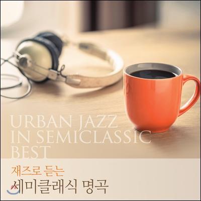 재즈로 듣는 세미클래식 명곡 (Urban Jazz in Semiclassic Best)
