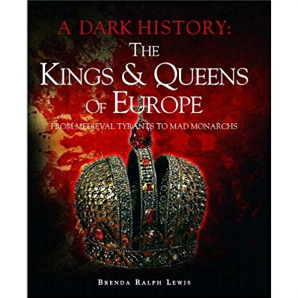The Kings &amp Queens of Europe: A Dark History: From Medieval Tyrants to Mad Monarchs Hardcover ? 2011