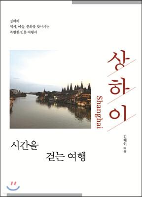 상하이, 시간을 걷는 여행 : 상하이 역사, 예술, 문화를 찾아가는 특별한 인문 여행서